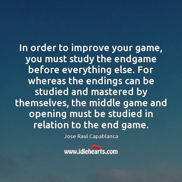 In order to improve your game, you must study the endgame before Jose Raul Capablanca Picture Quote