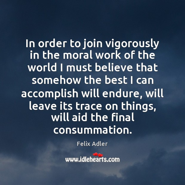 In order to join vigorously in the moral work of the world Felix Adler Picture Quote