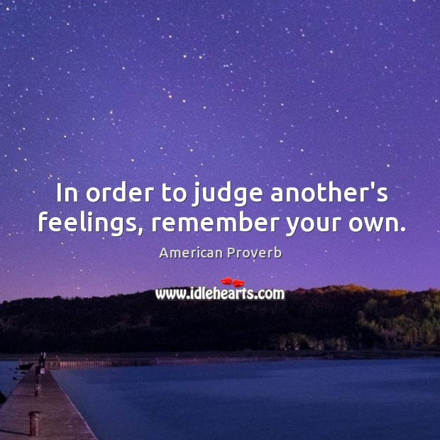 In order to judge another's feelings, remember your own. American Proverbs Image