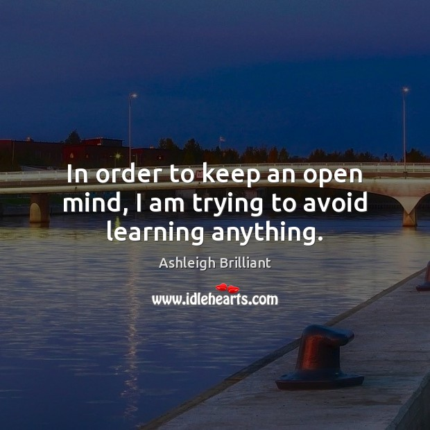 In order to keep an open mind, I am trying to avoid learning anything. Ashleigh Brilliant Picture Quote