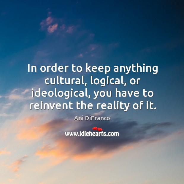 In order to keep anything cultural, logical, or ideological, you have to reinvent the reality of it. Ani DiFranco Picture Quote
