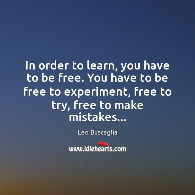 In order to learn, you have to be free. You have to Image