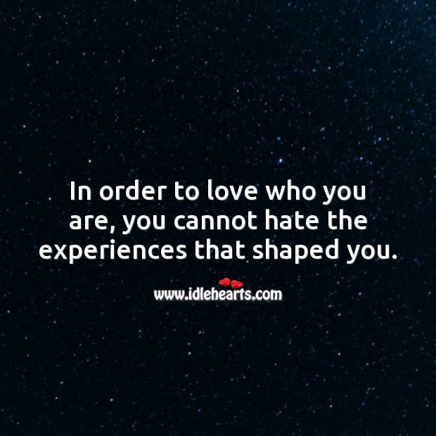 In order to love who you are, you cannot hate the experiences that shaped you. Hate Quotes Image