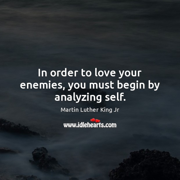 In order to love your enemies, you must begin by analyzing self. Martin Luther King Jr Picture Quote