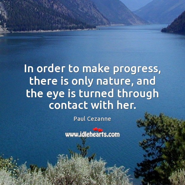 In order to make progress, there is only nature, and the eye Paul Cezanne Picture Quote