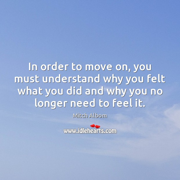 In order to move on, you must understand why you felt what Mitch Albom Picture Quote