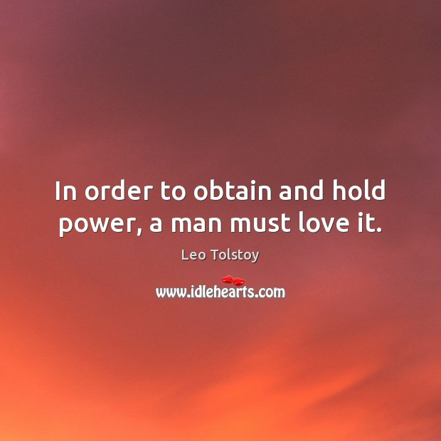 Image, In order to obtain and hold power, a man must love it.