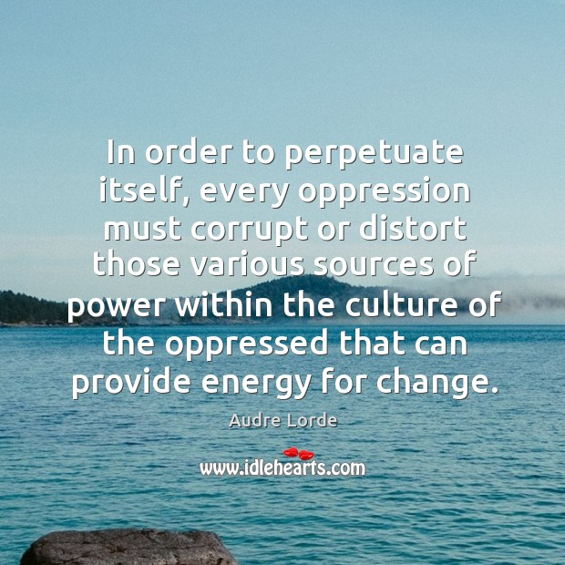 In order to perpetuate itself, every oppression must corrupt or distort those Audre Lorde Picture Quote