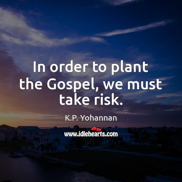 In order to plant the Gospel, we must take risk. K.P. Yohannan Picture Quote