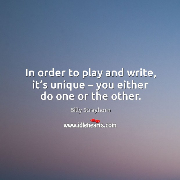 In order to play and write, it's unique – you either do one or the other. Image