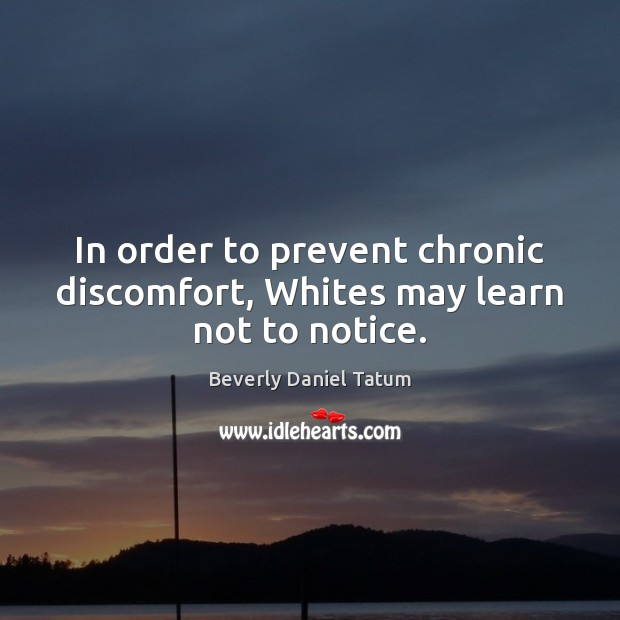 In order to prevent chronic discomfort, Whites may learn not to notice. Beverly Daniel Tatum Picture Quote