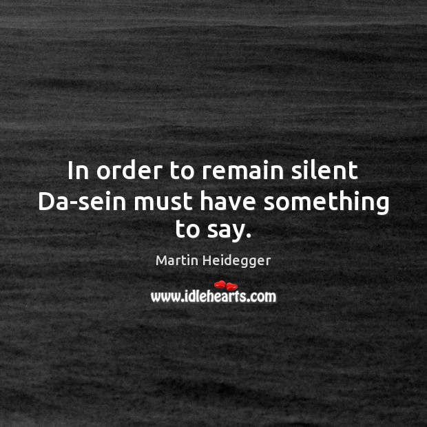 In order to remain silent Da-sein must have something to say. Martin Heidegger Picture Quote