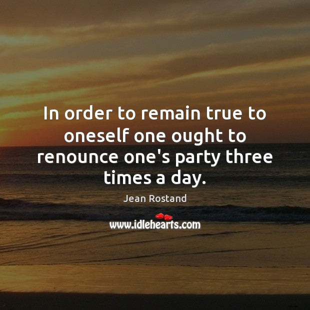 In order to remain true to oneself one ought to renounce one's party three times a day. Jean Rostand Picture Quote