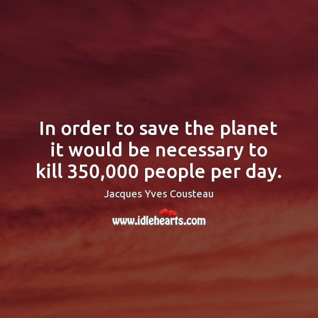 Jacques Yves Cousteau Picture Quote image saying: In order to save the planet it would be necessary to kill 350,000 people per day.