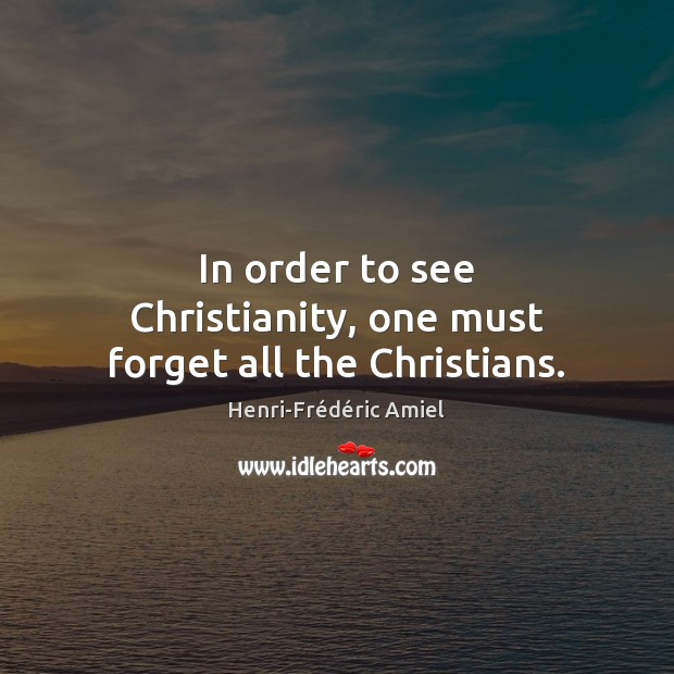In order to see Christianity, one must forget all the Christians. Image