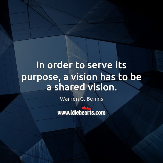 In order to serve its purpose, a vision has to be a shared vision. Warren G. Bennis Picture Quote