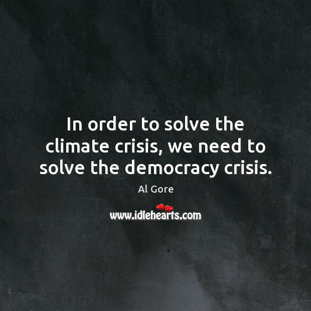 In order to solve the climate crisis, we need to solve the democracy crisis. Al Gore Picture Quote