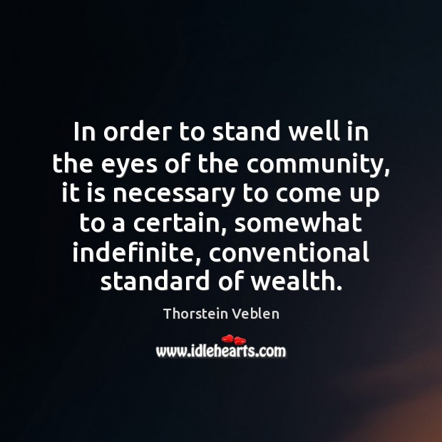 In order to stand well in the eyes of the community, it Thorstein Veblen Picture Quote