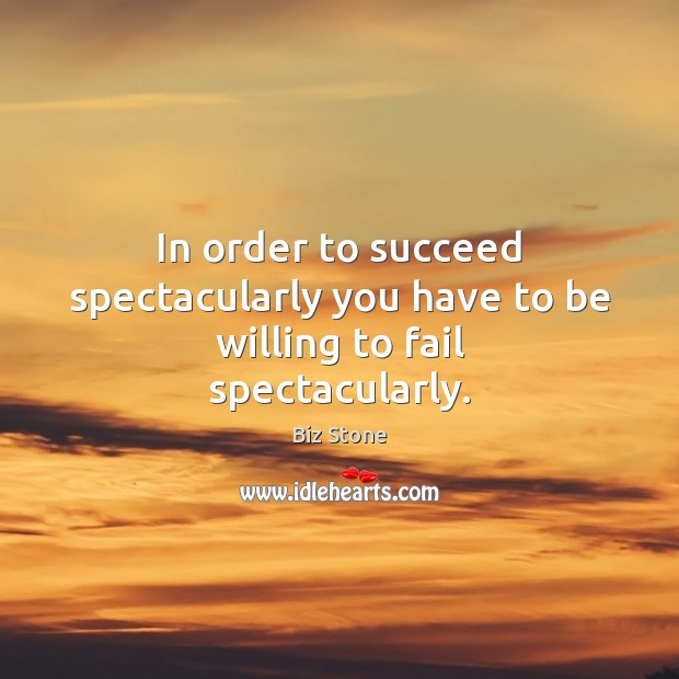 Image, In order to succeed spectacularly you have to be willing to fail spectacularly.