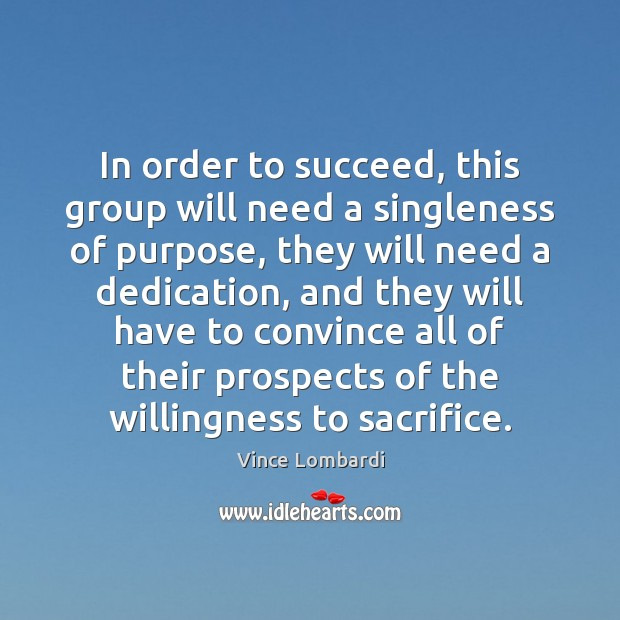 In order to succeed, this group will need a singleness of purpose, Vince Lombardi Picture Quote