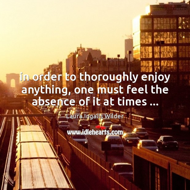 Image, In order to thoroughly enjoy anything, one must feel the absence of it at times …