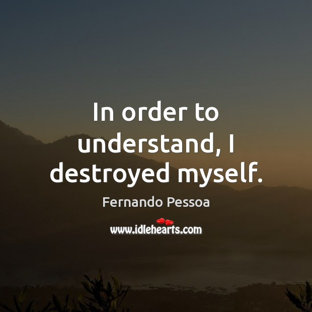 In order to understand, I destroyed myself. Fernando Pessoa Picture Quote