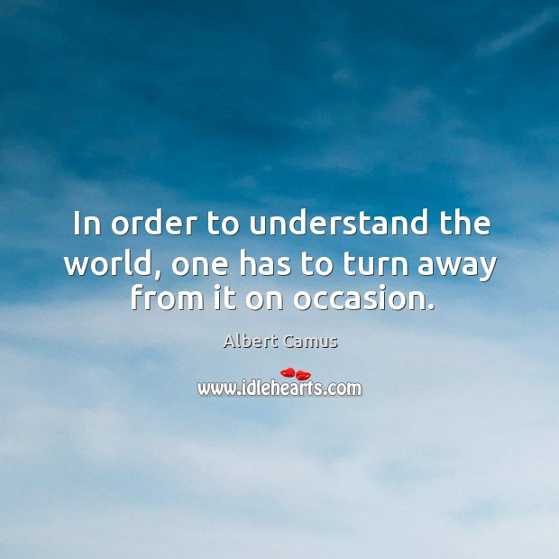 In order to understand the world, one has to turn away from it on occasion. Image