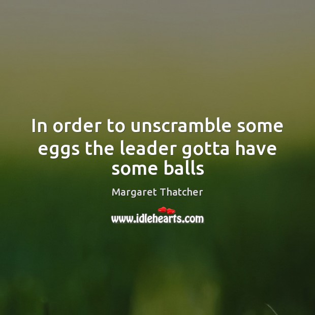 In order to unscramble some eggs the leader gotta have some balls Margaret Thatcher Picture Quote