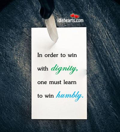 In Order To Win With Dignity,One Must Learn To Win Humbly