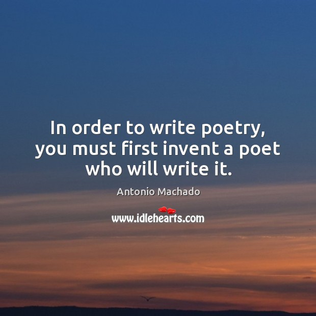 In order to write poetry, you must first invent a poet who will write it. Antonio Machado Picture Quote
