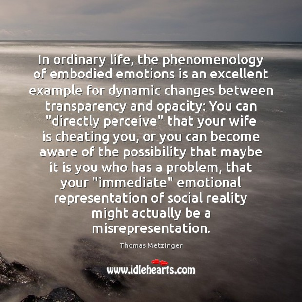 In ordinary life, the phenomenology of embodied emotions is an excellent example Thomas Metzinger Picture Quote