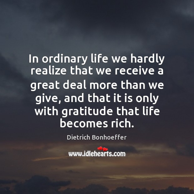 In ordinary life we hardly realize that we receive a great deal Dietrich Bonhoeffer Picture Quote
