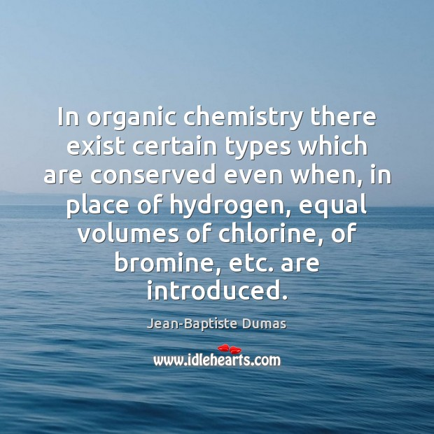 In organic chemistry there exist certain types which are conserved even when, Jean-Baptiste Dumas Picture Quote