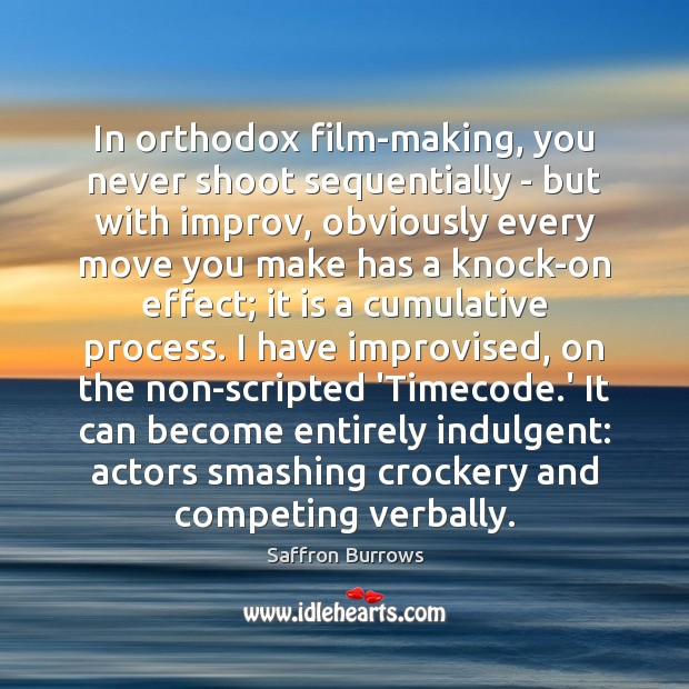 In orthodox film-making, you never shoot sequentially – but with improv, obviously Image