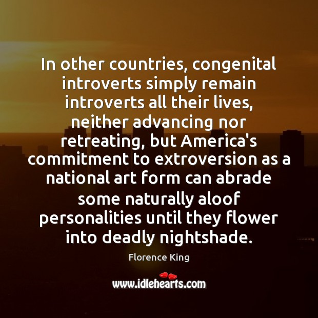 In other countries, congenital introverts simply remain introverts all their lives, neither Florence King Picture Quote