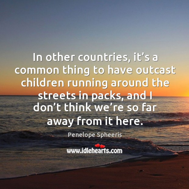 In other countries, it's a common thing to have outcast children running around the streets in packs Penelope Spheeris Picture Quote