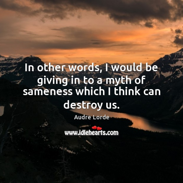 In other words, I would be giving in to a myth of sameness which I think can destroy us. Audre Lorde Picture Quote