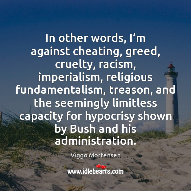In other words, I'm against cheating, greed, cruelty, racism, imperialism, religious Cheating Quotes Image