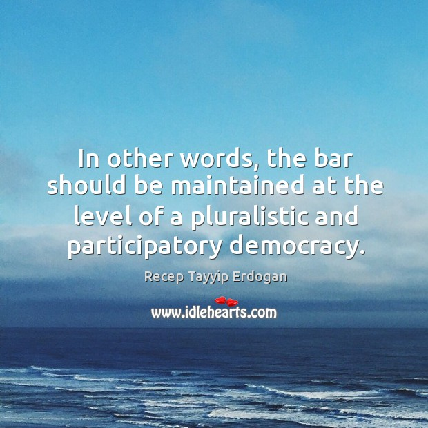 In other words, the bar should be maintained at the level of a pluralistic and participatory democracy. Recep Tayyip Erdogan Picture Quote