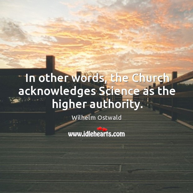 In other words, the church acknowledges science as the higher authority. Wilhelm Ostwald Picture Quote