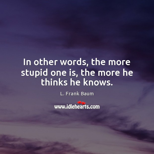 In other words, the more stupid one is, the more he thinks he knows. L. Frank Baum Picture Quote