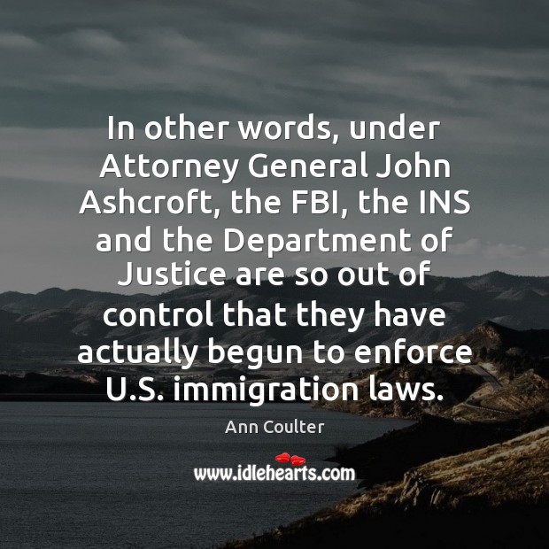 In other words, under Attorney General John Ashcroft, the FBI, the INS Ann Coulter Picture Quote