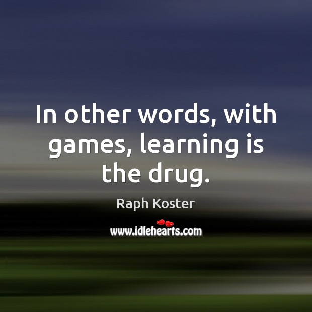 In other words, with games, learning is the drug. Learning Quotes Image