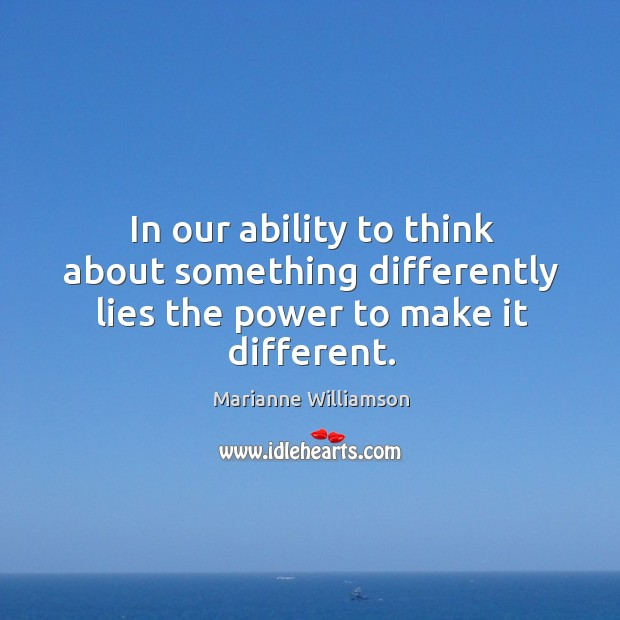 In our ability to think about something differently lies the power to make it different. Image