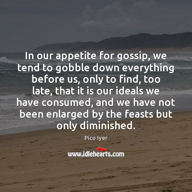 In our appetite for gossip, we tend to gobble down everything before Pico Iyer Picture Quote