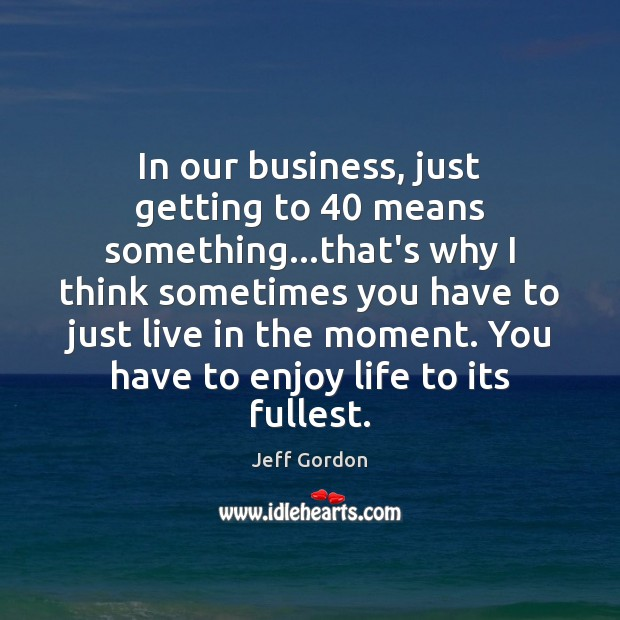 In our business, just getting to 40 means something…that's why I think Jeff Gordon Picture Quote