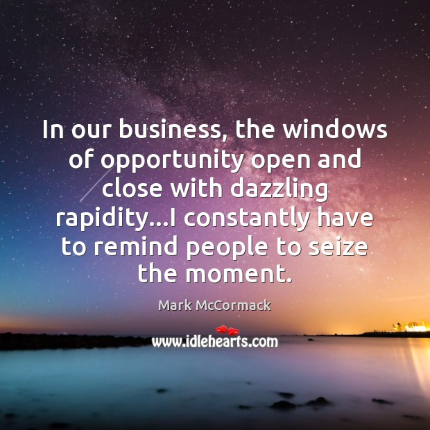In our business, the windows of opportunity open and close with dazzling Mark McCormack Picture Quote
