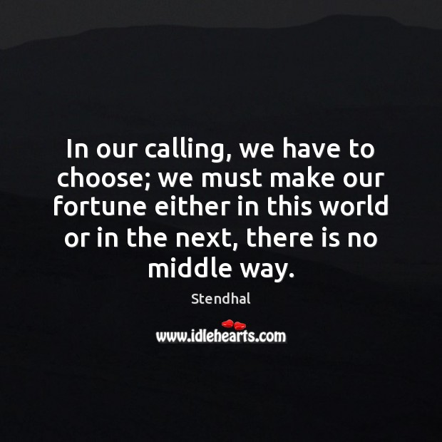 In our calling, we have to choose; we must make our fortune Stendhal Picture Quote