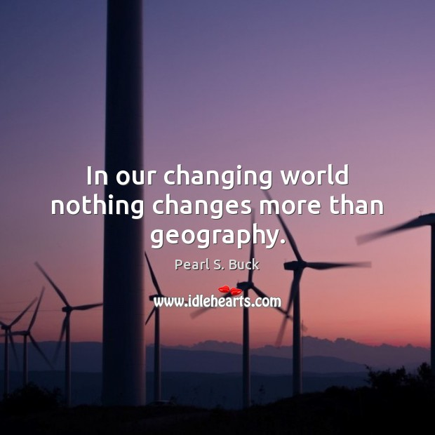 In our changing world nothing changes more than geography. Pearl S. Buck Picture Quote