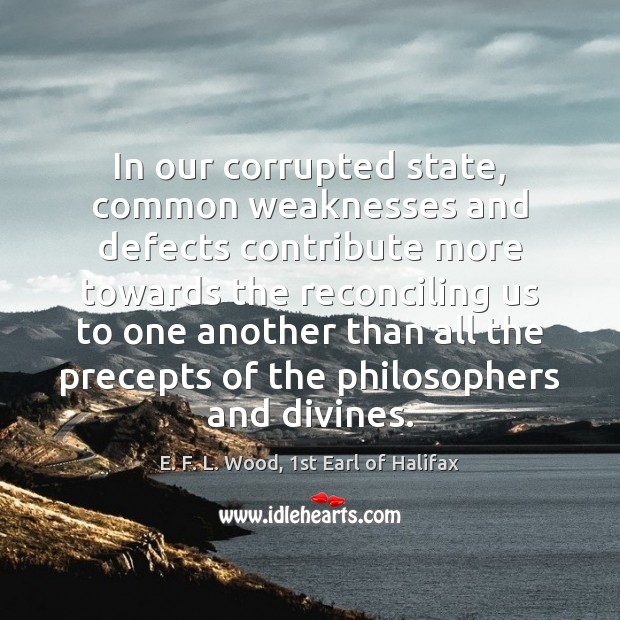 In our corrupted state, common weaknesses and defects contribute more towards the E. F. L. Wood, 1st Earl of Halifax Picture Quote